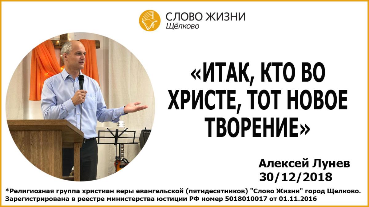 30.12.2018, «Итак, кто во Христе, тот новое творение», Алексей Лунев